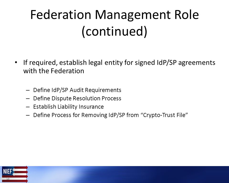 15 Federation Management Role (continued) If required, establish legal entity for signed IdP/SP agreements with the Federation – Define IdP/SP Audit Requirements – Define Dispute Resolution Process – Establish Liability Insurance – Define Process for Removing IdP/SP from Crypto-Trust File