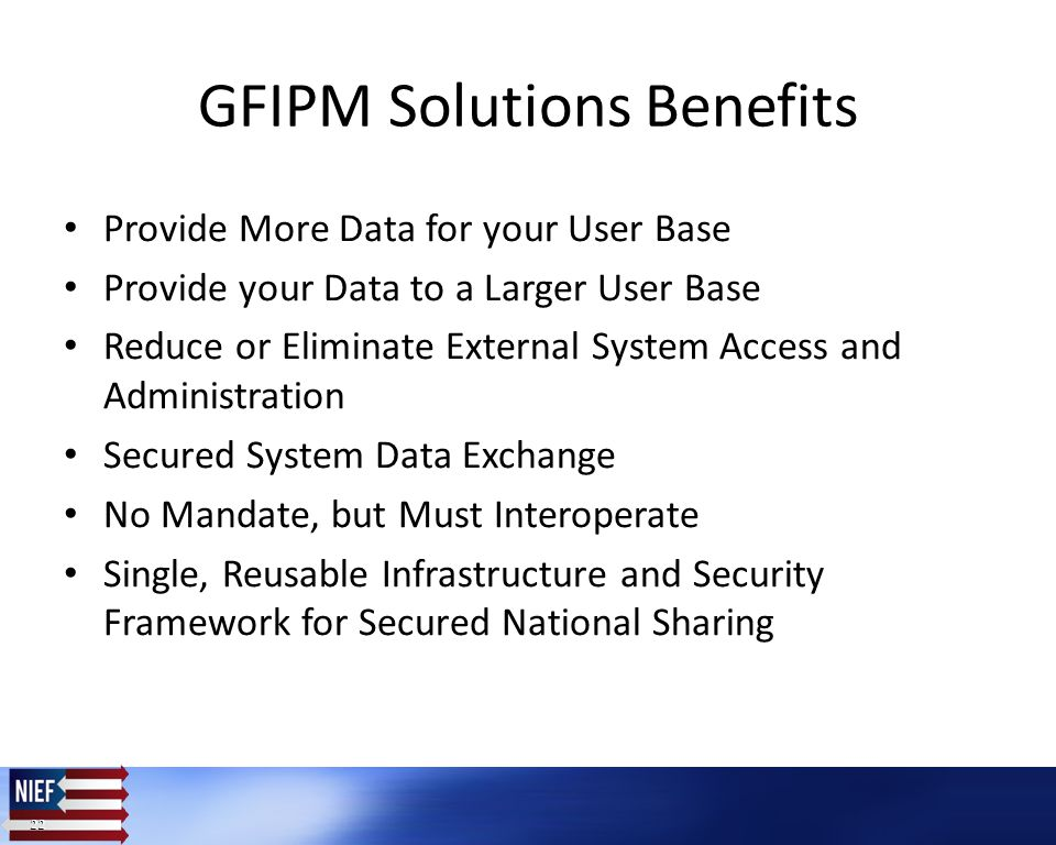 22 Provide More Data for your User Base Provide your Data to a Larger User Base Reduce or Eliminate External System Access and Administration Secured System Data Exchange No Mandate, but Must Interoperate Single, Reusable Infrastructure and Security Framework for Secured National Sharing GFIPM Solutions Benefits