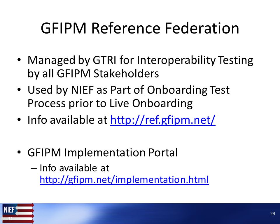 24 GFIPM Reference Federation Managed by GTRI for Interoperability Testing by all GFIPM Stakeholders Used by NIEF as Part of Onboarding Test Process prior to Live Onboarding Info available at http://ref.gfipm.net/http://ref.gfipm.net/ GFIPM Implementation Portal – Info available at http://gfipm.net/implementation.html http://gfipm.net/implementation.html 24