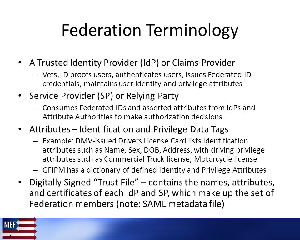 5 5 Federation Terminology A Trusted Identity Provider (IdP) or Claims Provider – Vets, ID proofs users, authenticates users, issues Federated ID credentials, maintains user identity and privilege attributes Service Provider (SP) or Relying Party – Consumes Federated IDs and asserted attributes from IdPs and Attribute Authorities to make authorization decisions Attributes – Identification and Privilege Data Tags – Example: DMV-issued Drivers License Card lists Identification attributes such as Name, Sex, DOB, Address, with driving privilege attributes such as Commercial Truck license, Motorcycle license – GFIPM has a dictionary of defined Identity and Privilege Attributes Digitally Signed Trust File – contains the names, attributes, and certificates of each IdP and SP, which make up the set of Federation members (note: SAML metadata file)
