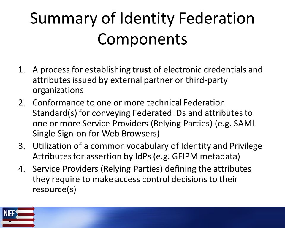 7 7 Summary of Identity Federation Components 1.A process for establishing trust of electronic credentials and attributes issued by external partner or third-party organizations 2.Conformance to one or more technical Federation Standard(s) for conveying Federated IDs and attributes to one or more Service Providers (Relying Parties) (e.g.