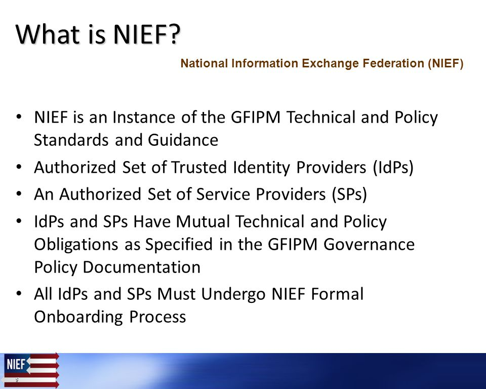 9 9 NIEF is an Instance of the GFIPM Technical and Policy Standards and Guidance Authorized Set of Trusted Identity Providers (IdPs) An Authorized Set of Service Providers (SPs) IdPs and SPs Have Mutual Technical and Policy Obligations as Specified in the GFIPM Governance Policy Documentation All IdPs and SPs Must Undergo NIEF Formal Onboarding Process What is NIEF.