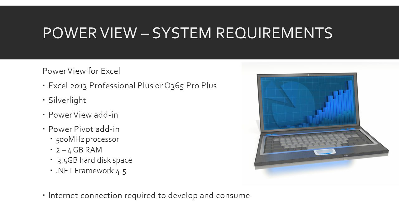 POWER VIEW – SYSTEM REQUIREMENTS Power View for Excel  Excel 2013 Professional Plus or O365 Pro Plus  Silverlight  Power View add-in  Power Pivot add-in  500MHz processor  2 – 4 GB RAM  3.5GB hard disk space .NET Framework 4.5  Internet connection required to develop and consume