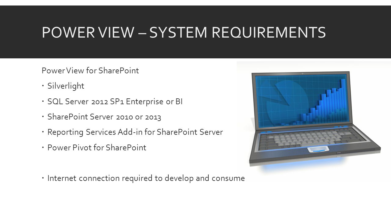 POWER VIEW – SYSTEM REQUIREMENTS Power View for SharePoint  Silverlight  SQL Server 2012 SP1 Enterprise or BI  SharePoint Server 2010 or 2013  Reporting Services Add-in for SharePoint Server  Power Pivot for SharePoint  Internet connection required to develop and consume