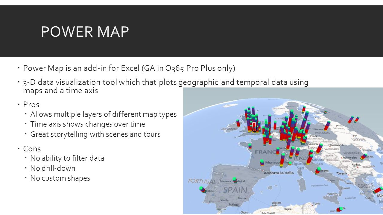 POWER MAP  Power Map is an add-in for Excel (GA in O365 Pro Plus only)  3-D data visualization tool which that plots geographic and temporal data using maps and a time axis  Pros  Allows multiple layers of different map types  Time axis shows changes over time  Great storytelling with scenes and tours  Cons  No ability to filter data  No drill-down  No custom shapes