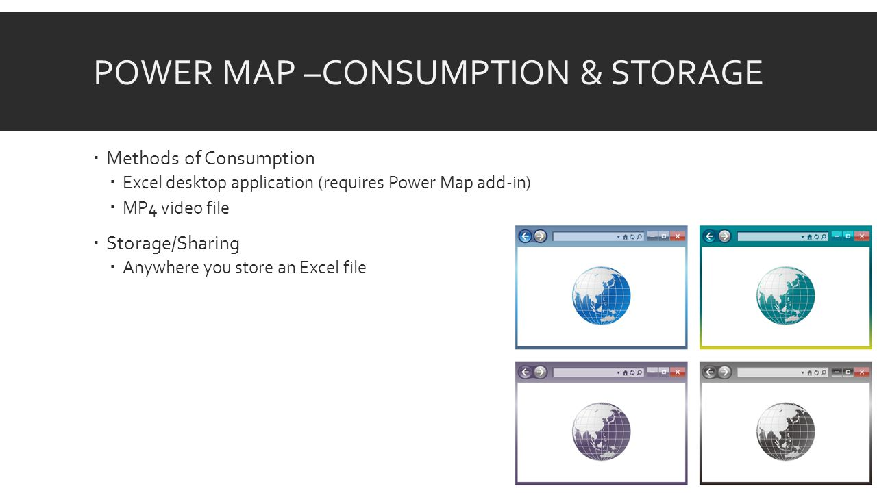 POWER MAP –CONSUMPTION & STORAGE  Methods of Consumption  Excel desktop application (requires Power Map add-in)  MP4 video file  Storage/Sharing  Anywhere you store an Excel file