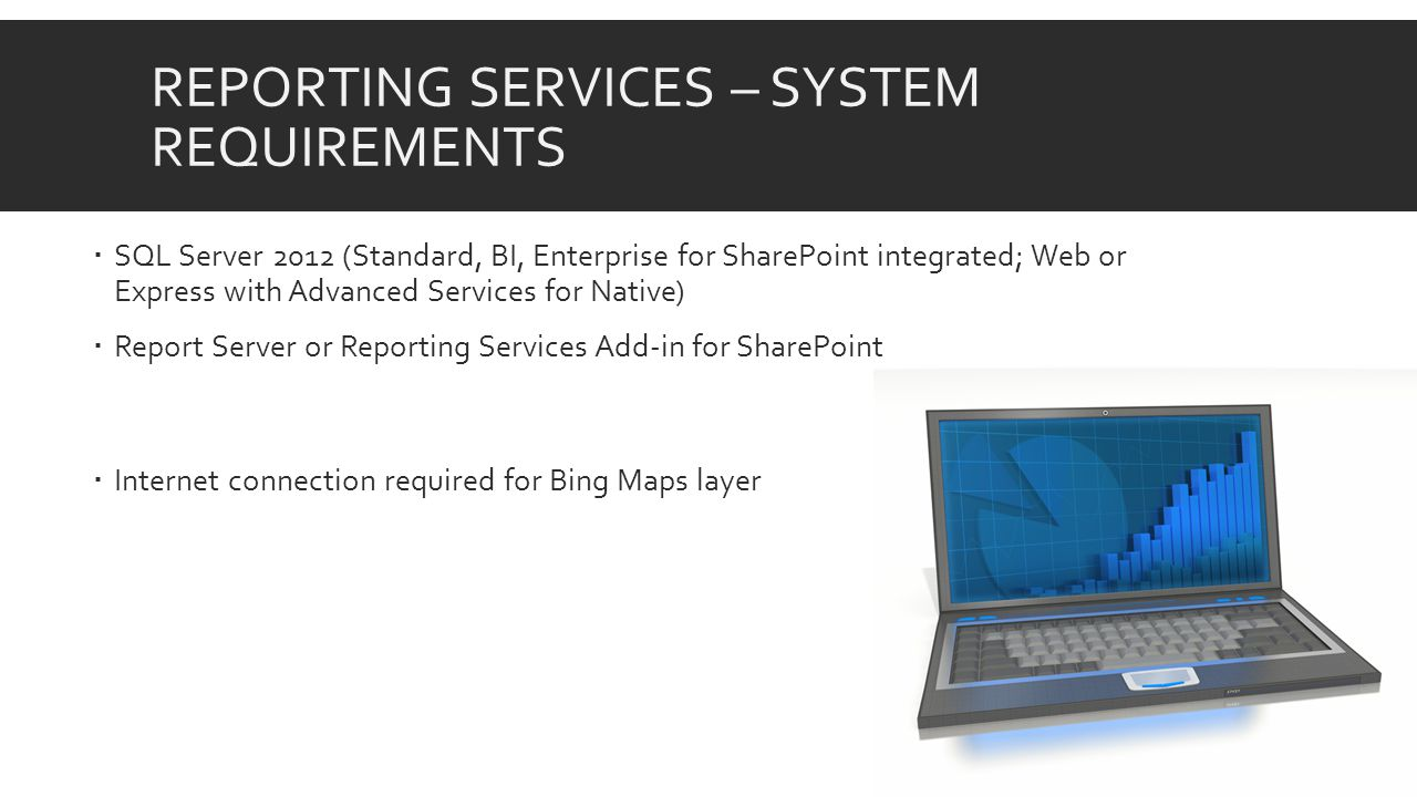 REPORTING SERVICES – SYSTEM REQUIREMENTS  SQL Server 2012 (Standard, BI, Enterprise for SharePoint integrated; Web or Express with Advanced Services for Native)  Report Server or Reporting Services Add-in for SharePoint  Internet connection required for Bing Maps layer