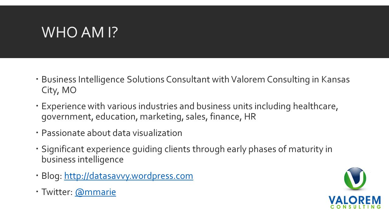 WHO AM I?  Business Intelligence Solutions Consultant with Valorem Consulting in Kansas City, MO  Experience with various industries and business un