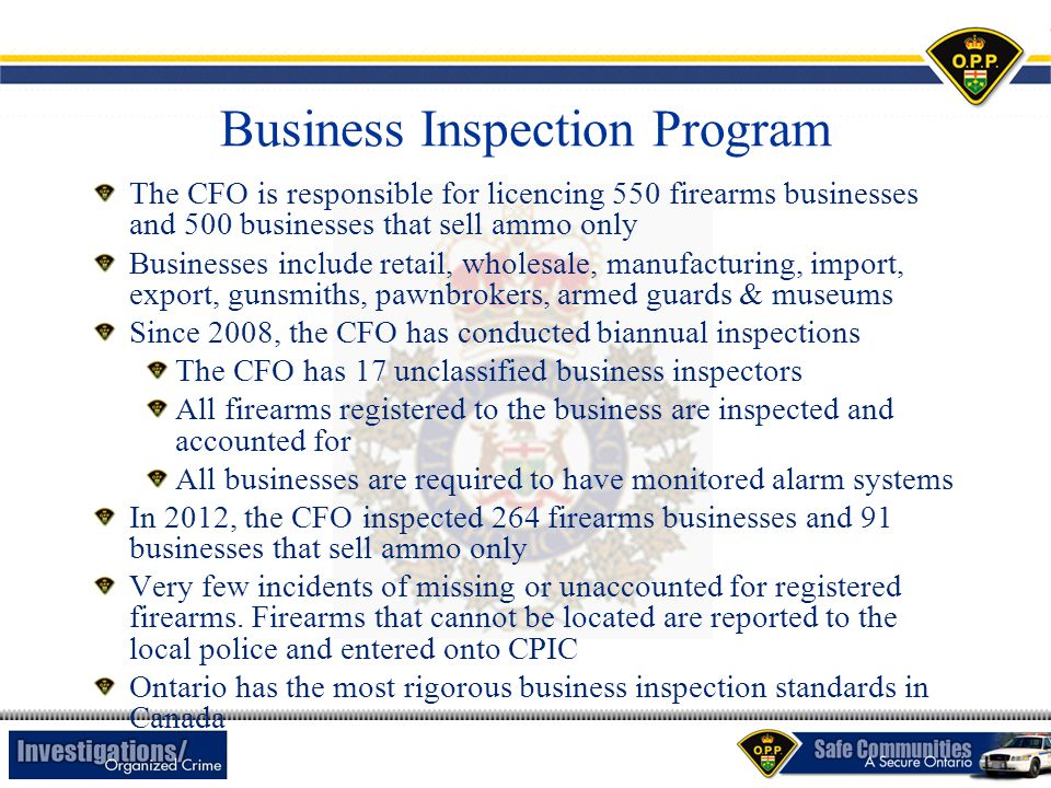 Business Inspection Program The CFO is responsible for licencing 550 firearms businesses and 500 businesses that sell ammo only Businesses include ret