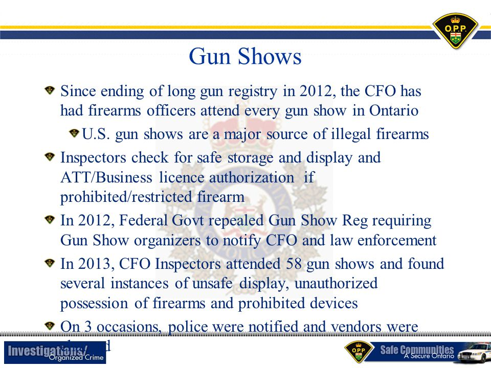 Gun Shows Since ending of long gun registry in 2012, the CFO has had firearms officers attend every gun show in Ontario U.S. gun shows are a major sou