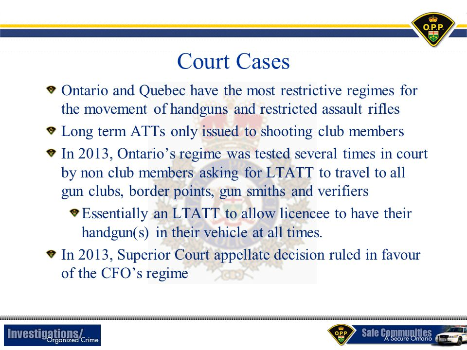 Court Cases Ontario and Quebec have the most restrictive regimes for the movement of handguns and restricted assault rifles Long term ATTs only issued