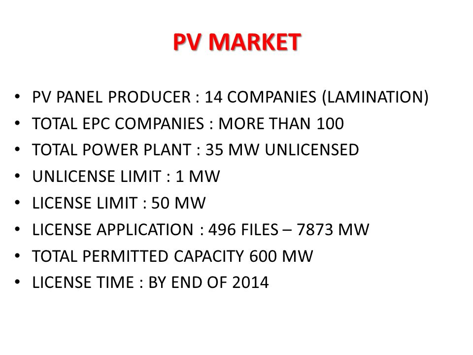 PV MARKET PV PANEL PRODUCER : 14 COMPANIES (LAMINATION) TOTAL EPC COMPANIES : MORE THAN 100 TOTAL POWER PLANT : 35 MW UNLICENSED UNLICENSE LIMIT : 1 M