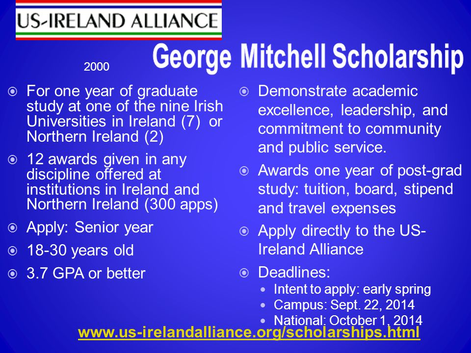  For one year of graduate study at one of the nine Irish Universities in Ireland (7) or Northern Ireland (2)  12 awards given in any discipline offered at institutions in Ireland and Northern Ireland (300 apps)  Apply: Senior year  18-30 years old  3.7 GPA or better  Demonstrate academic excellence, leadership, and commitment to community and public service.
