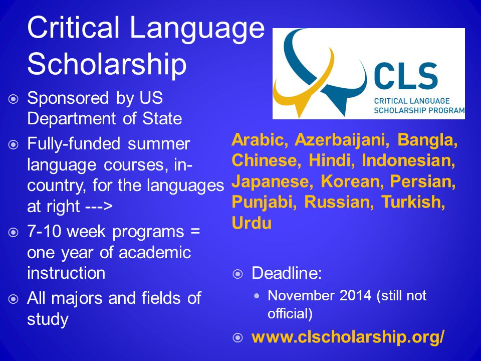 Critical Language Scholarship  Sponsored by US Department of State  Fully-funded summer language courses, in- country, for the languages at right --->  7-10 week programs = one year of academic instruction  All majors and fields of study Arabic, Azerbaijani, Bangla, Chinese, Hindi, Indonesian, Japanese, Korean, Persian, Punjabi, Russian, Turkish, Urdu  Deadline: November 2014 (still not official)  www.clscholarship.org/
