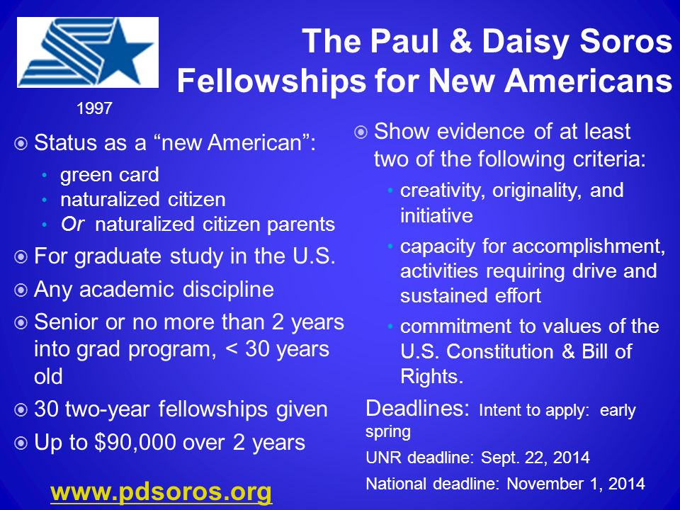 The Paul & Daisy Soros Fellowships for New Americans  Status as a new American : green card naturalized citizen Or naturalized citizen parents  For graduate study in the U.S.