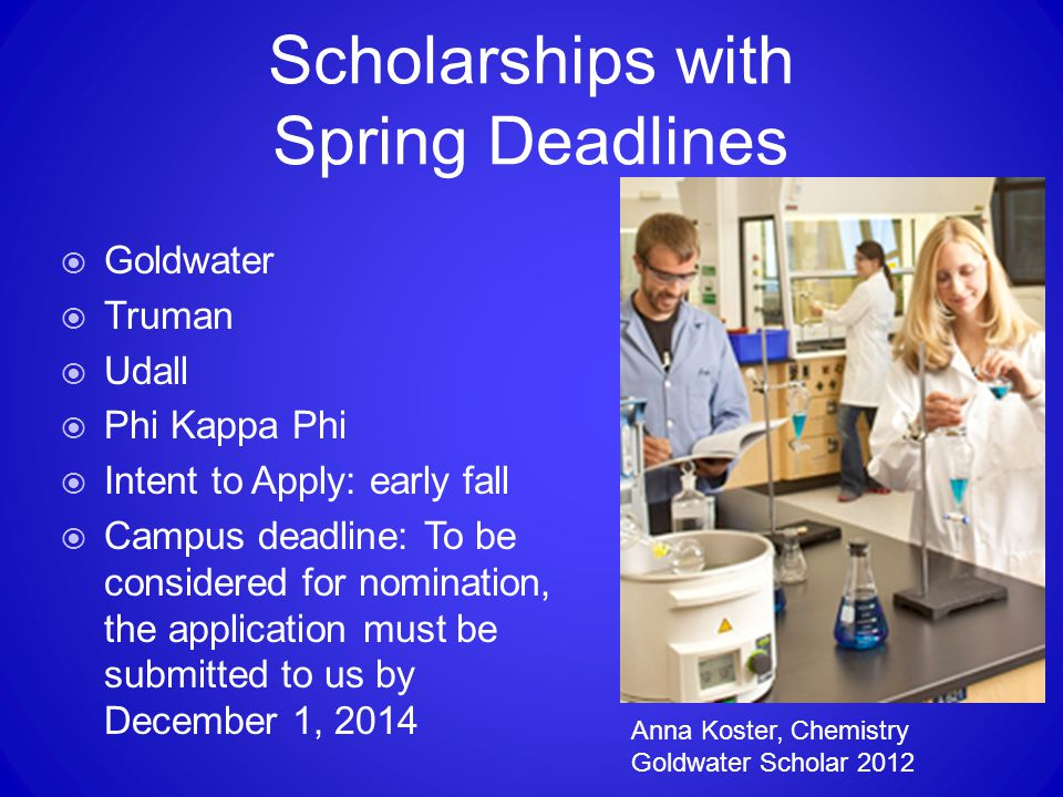 Scholarships with Spring Deadlines  Goldwater  Truman  Udall  Phi Kappa Phi  Intent to Apply: early fall  Campus deadline: To be considered for nomination, the application must be submitted to us by December 1, 2014 Anna Koster, Chemistry Goldwater Scholar 2012