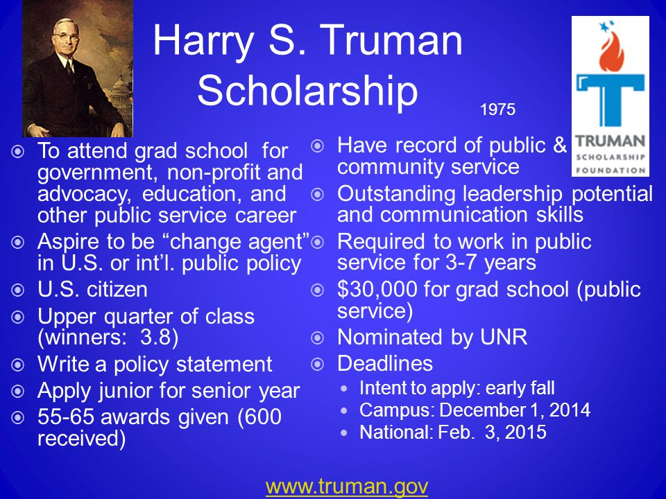 Harry S. Truman Scholarship  To attend grad school for government, non-profit and advocacy, education, and other public service career  Aspire to be