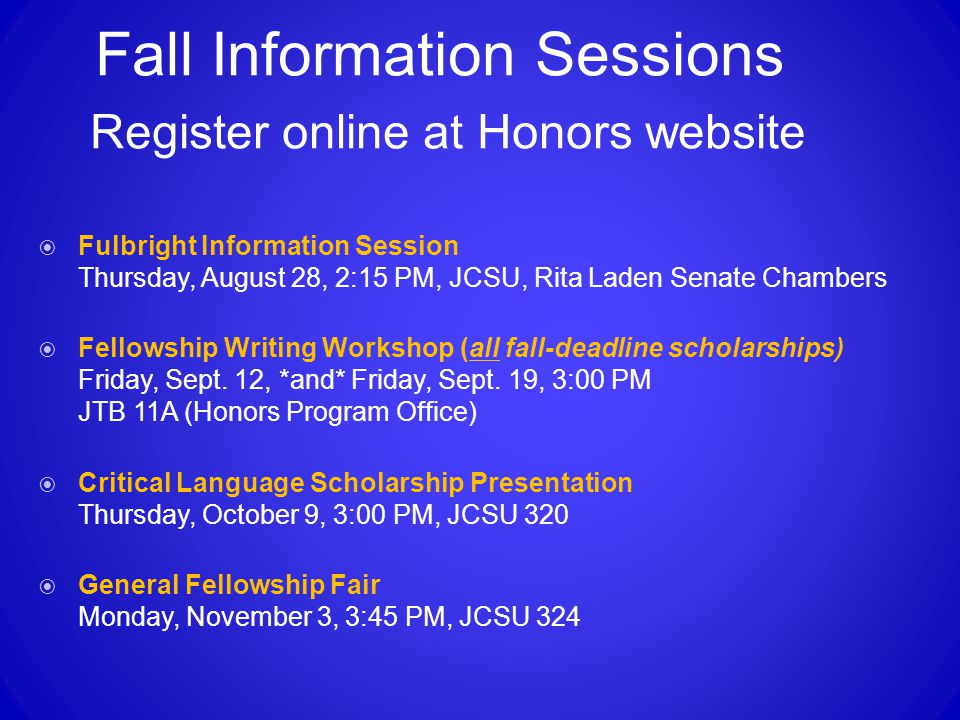Fall Information Sessions Register online at Honors website  Fulbright Information Session Thursday, August 28, 2:15 PM, JCSU, Rita Laden Senate Chambers  Fellowship Writing Workshop (all fall-deadline scholarships) Friday, Sept.