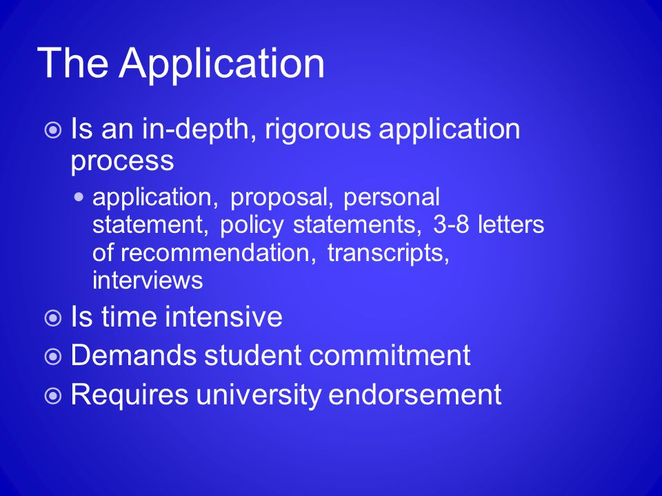 The Application  Is an in-depth, rigorous application process application, proposal, personal statement, policy statements, 3-8 letters of recommendation, transcripts, interviews  Is time intensive  Demands student commitment  Requires university endorsement