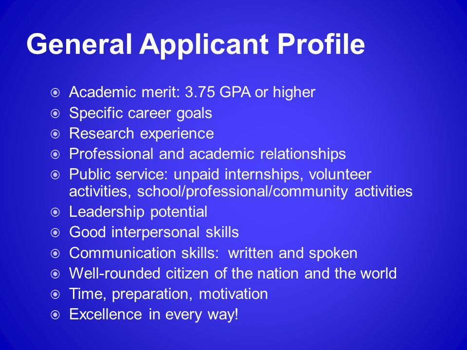 General Applicant Profile  Academic merit: 3.75 GPA or higher  Specific career goals  Research experience  Professional and academic relationships  Public service: unpaid internships, volunteer activities, school/professional/community activities  Leadership potential  Good interpersonal skills  Communication skills: written and spoken  Well-rounded citizen of the nation and the world  Time, preparation, motivation  Excellence in every way!