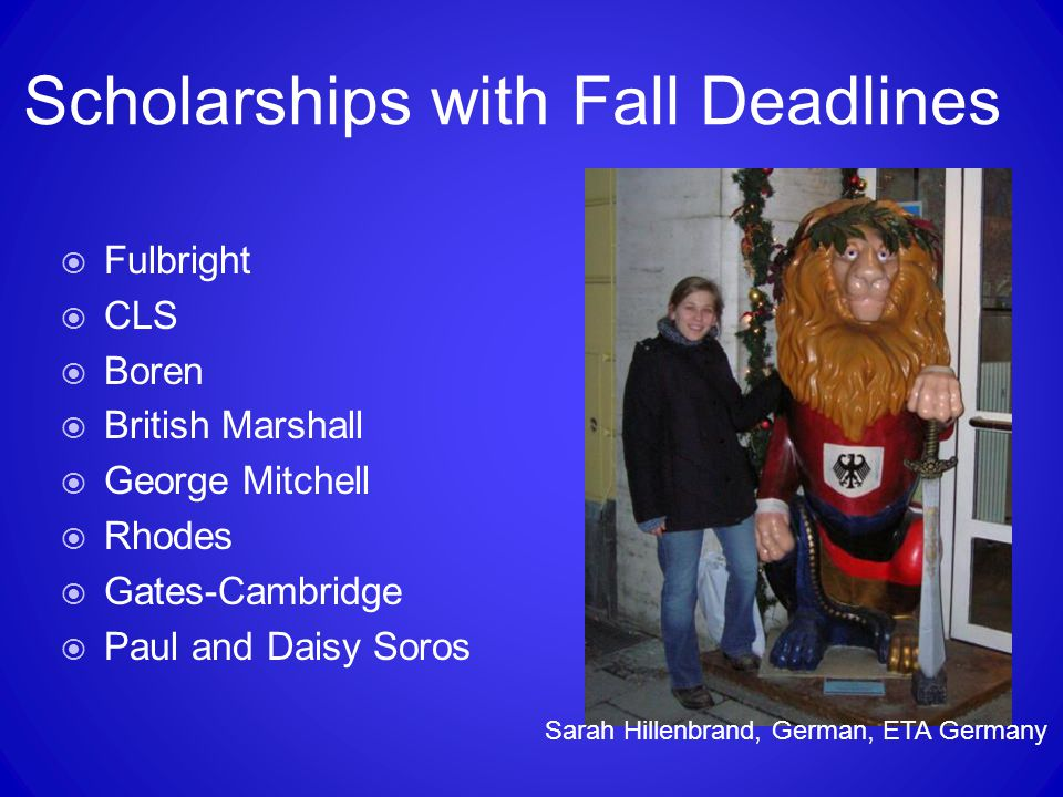 Scholarships with Fall Deadlines  Fulbright  CLS  Boren  British Marshall  George Mitchell  Rhodes  Gates-Cambridge  Paul and Daisy Soros Sara