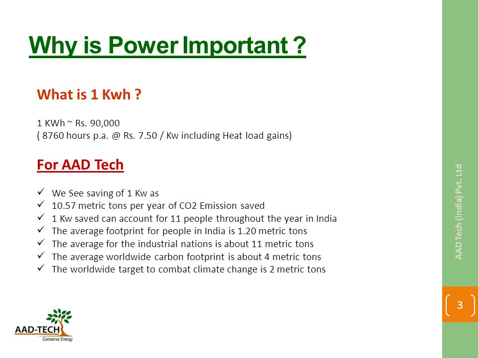 Why is Power Important ? What is 1 Kwh ? 1 KWh ~ Rs. 90,000 ( 8760 hours p.a. @ Rs. 7.50 / Kw including Heat load gains) For AAD Tech We See saving of