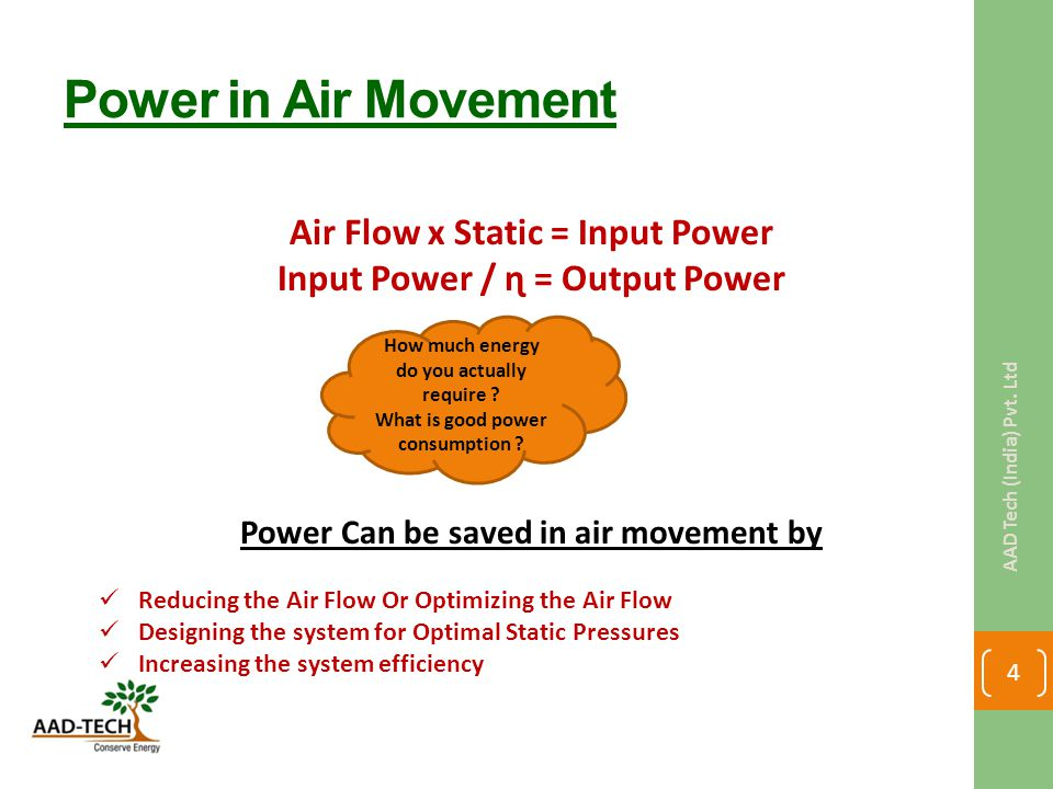 Power in Air Movement Air Flow x Static = Input Power Input Power / ɳ = Output Power Power Can be saved in air movement by Reducing the Air Flow Or Optimizing the Air Flow Designing the system for Optimal Static Pressures Increasing the system efficiency How much energy do you actually require .
