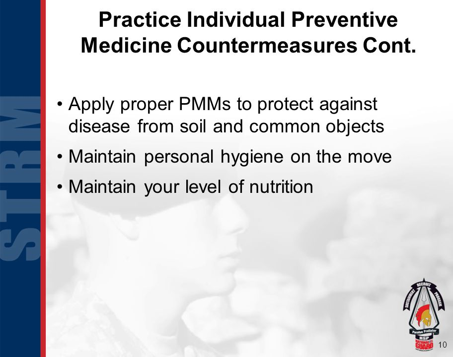 10 Practice Individual Preventive Medicine Countermeasures Cont. Apply proper PMMs to protect against disease from soil and common objects Maintain pe