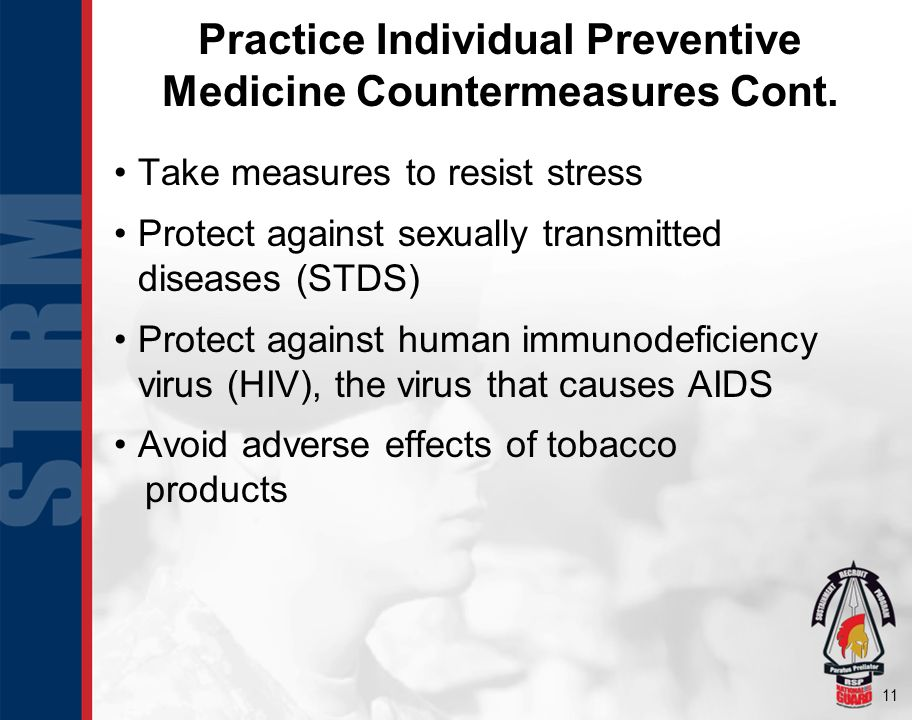 11 Practice Individual Preventive Medicine Countermeasures Cont. Take measures to resist stress Protect against sexually transmitted diseases (STDS) P