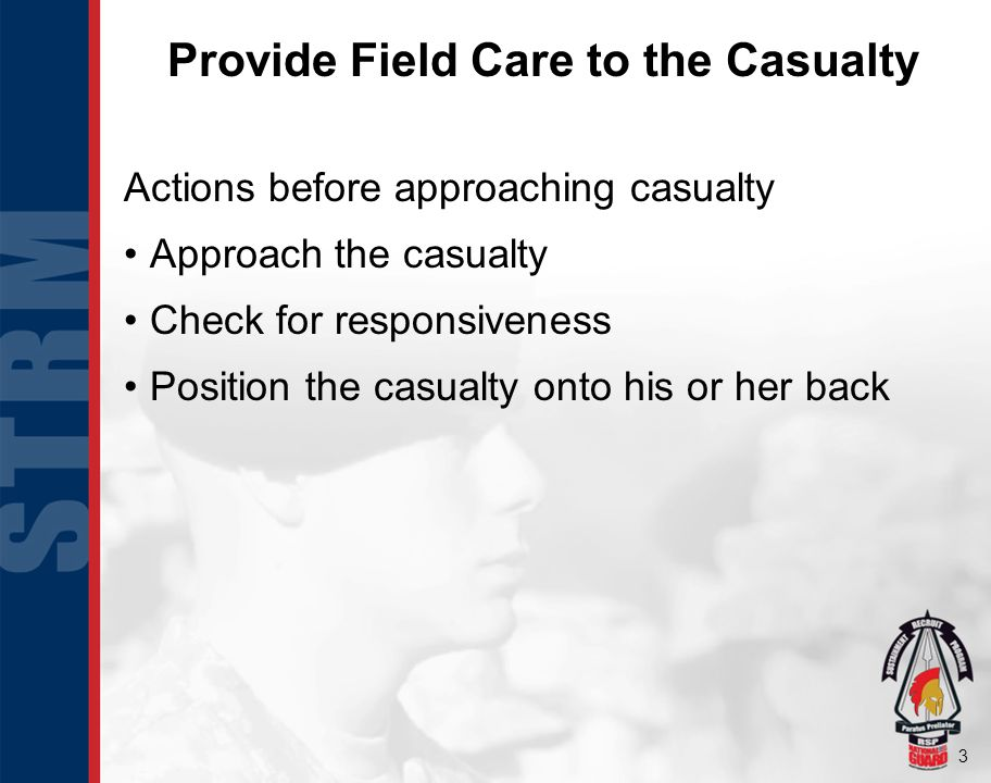 3 Actions before approaching casualty Approach the casualty Check for responsiveness Position the casualty onto his or her back Provide Field Care to the Casualty