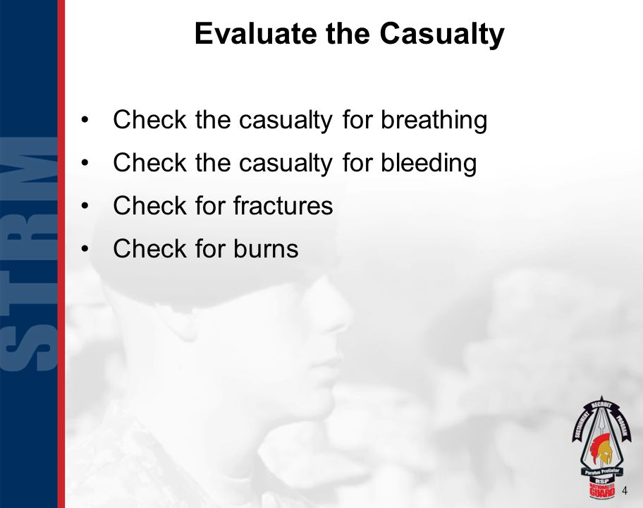 4 Evaluate the Casualty Check the casualty for breathing Check the casualty for bleeding Check for fractures Check for burns