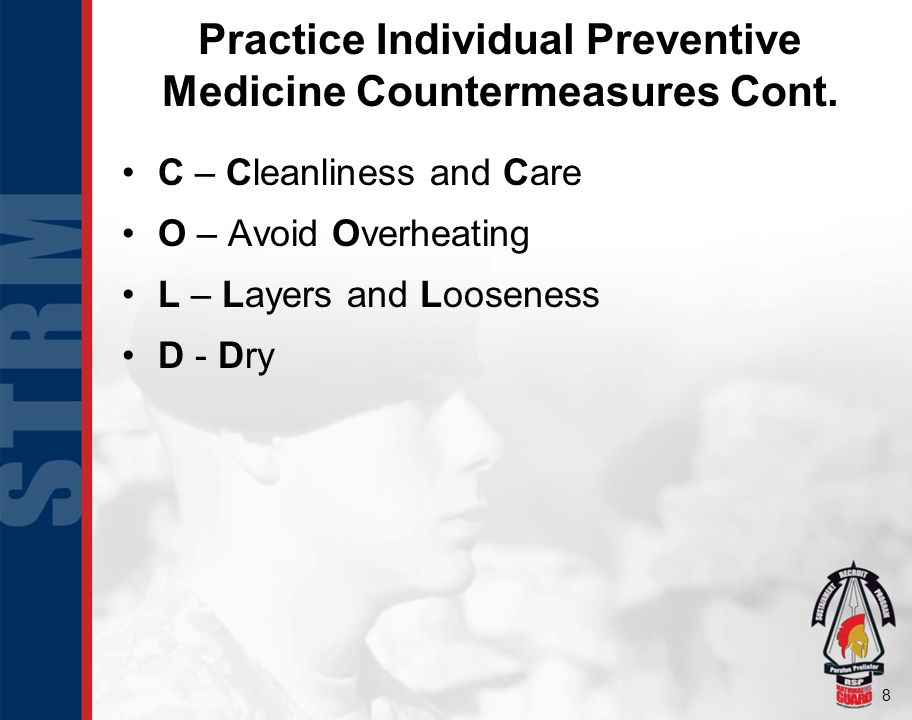 8 Practice Individual Preventive Medicine Countermeasures Cont. C – Cleanliness and Care O – Avoid Overheating L – Layers and Looseness D - Dry