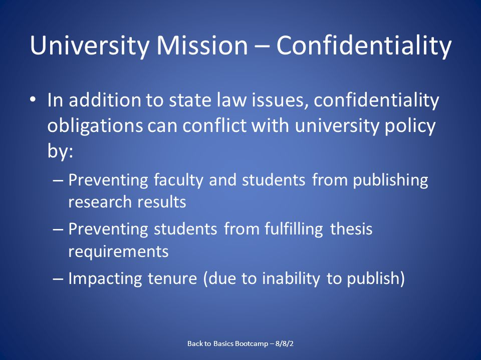 University Mission – Confidentiality In addition to state law issues, confidentiality obligations can conflict with university policy by: – Preventing faculty and students from publishing research results – Preventing students from fulfilling thesis requirements – Impacting tenure (due to inability to publish) Back to Basics Bootcamp – 8/8/2