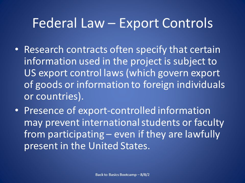 Federal Law – Export Controls Research contracts often specify that certain information used in the project is subject to US export control laws (which govern export of goods or information to foreign individuals or countries).