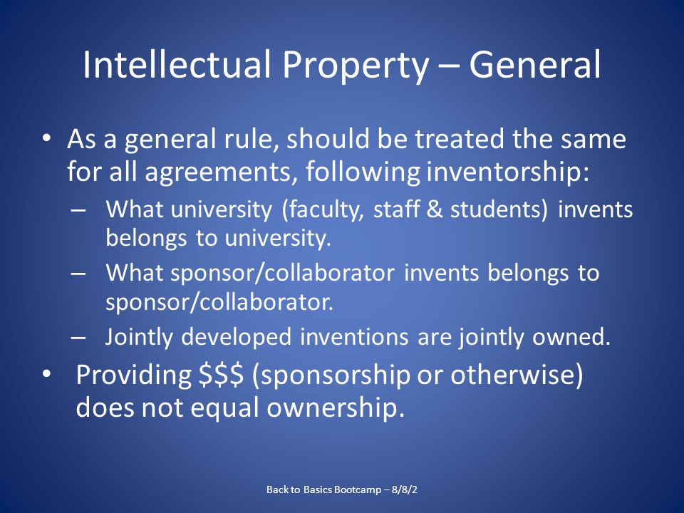 Intellectual Property – General As a general rule, should be treated the same for all agreements, following inventorship: – What university (faculty, staff & students) invents belongs to university.