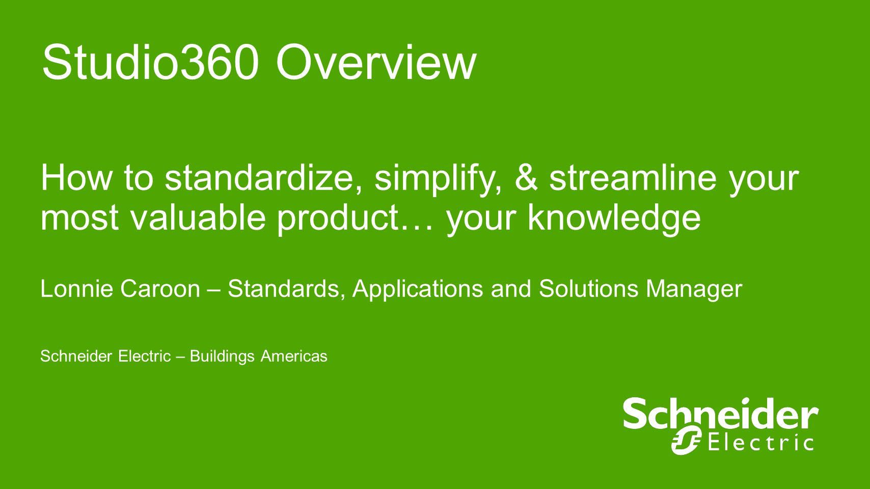Studio360 Overview How to standardize, simplify, & streamline your most valuable product… your knowledge Lonnie Caroon – Standards, Applications and S