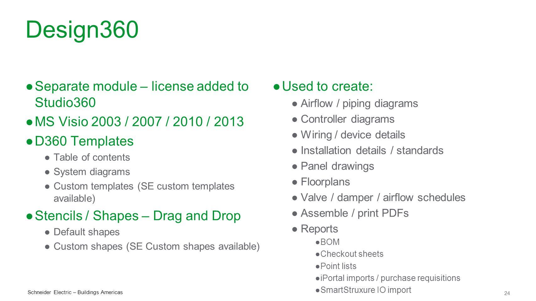 24 Schneider Electric – Buildings Americas Design360 ●Separate module – license added to Studio360 ●MS Visio 2003 / 2007 / 2010 / 2013 ●D360 Templates