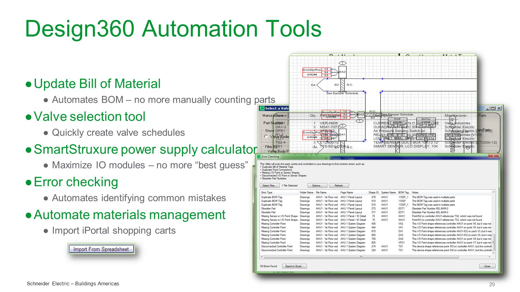 29 Schneider Electric – Buildings Americas Design360 Automation Tools ●Update Bill of Material ●Automates BOM – no more manually counting parts ●Valve selection tool ●Quickly create valve schedules ●SmartStruxure power supply calculator ●Maximize IO modules – no more best guess ●Error checking ●Automates identifying common mistakes ●Automate materials management ●Import iPortal shopping carts