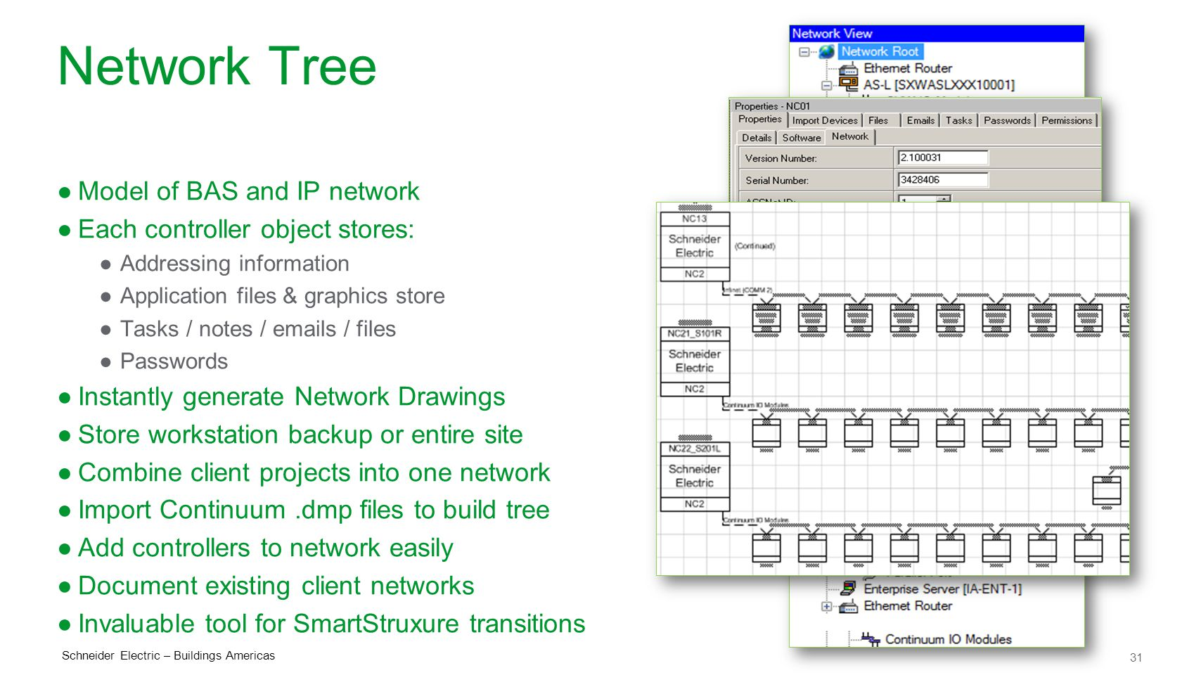 31 Schneider Electric – Buildings Americas Network Tree ●Model of BAS and IP network ●Each controller object stores: ●Addressing information ●Application files & graphics store ●Tasks / notes / emails / files ●Passwords ●Instantly generate Network Drawings ●Store workstation backup or entire site ●Combine client projects into one network ●Import Continuum.dmp files to build tree ●Add controllers to network easily ●Document existing client networks ●Invaluable tool for SmartStruxure transitions