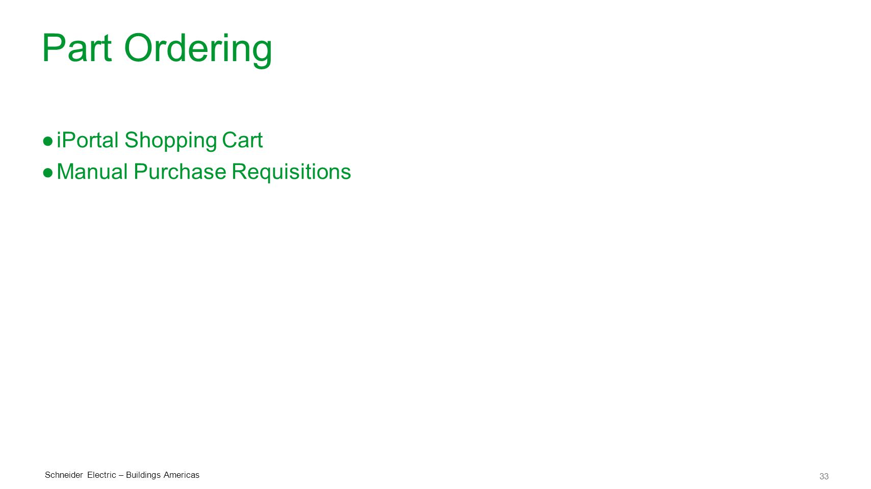 33 Schneider Electric – Buildings Americas Part Ordering ●iPortal Shopping Cart ●Manual Purchase Requisitions