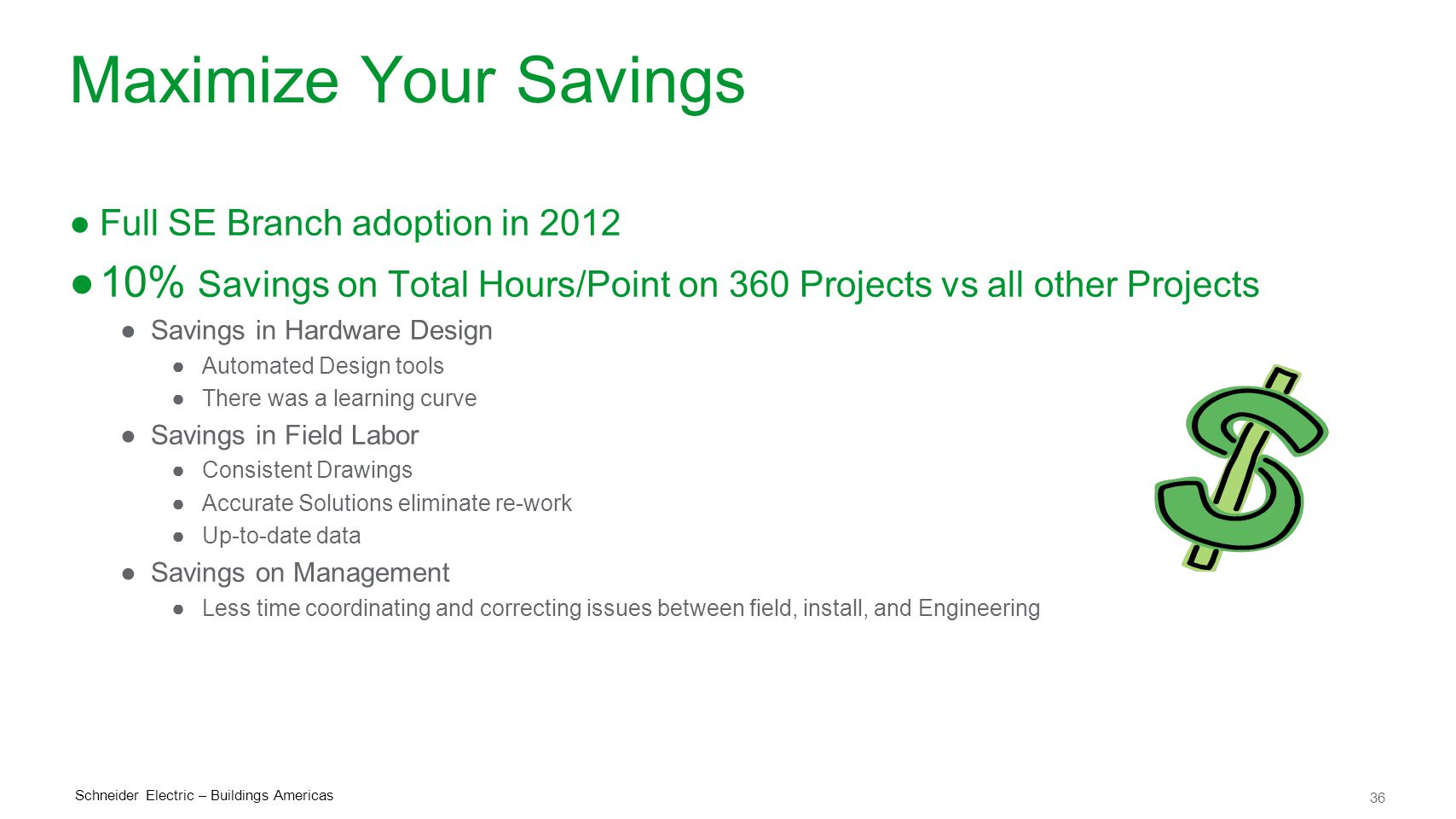 36 Schneider Electric – Buildings Americas Maximize Your Savings ●Full SE Branch adoption in 2012 ●10% Savings on Total Hours/Point on 360 Projects vs