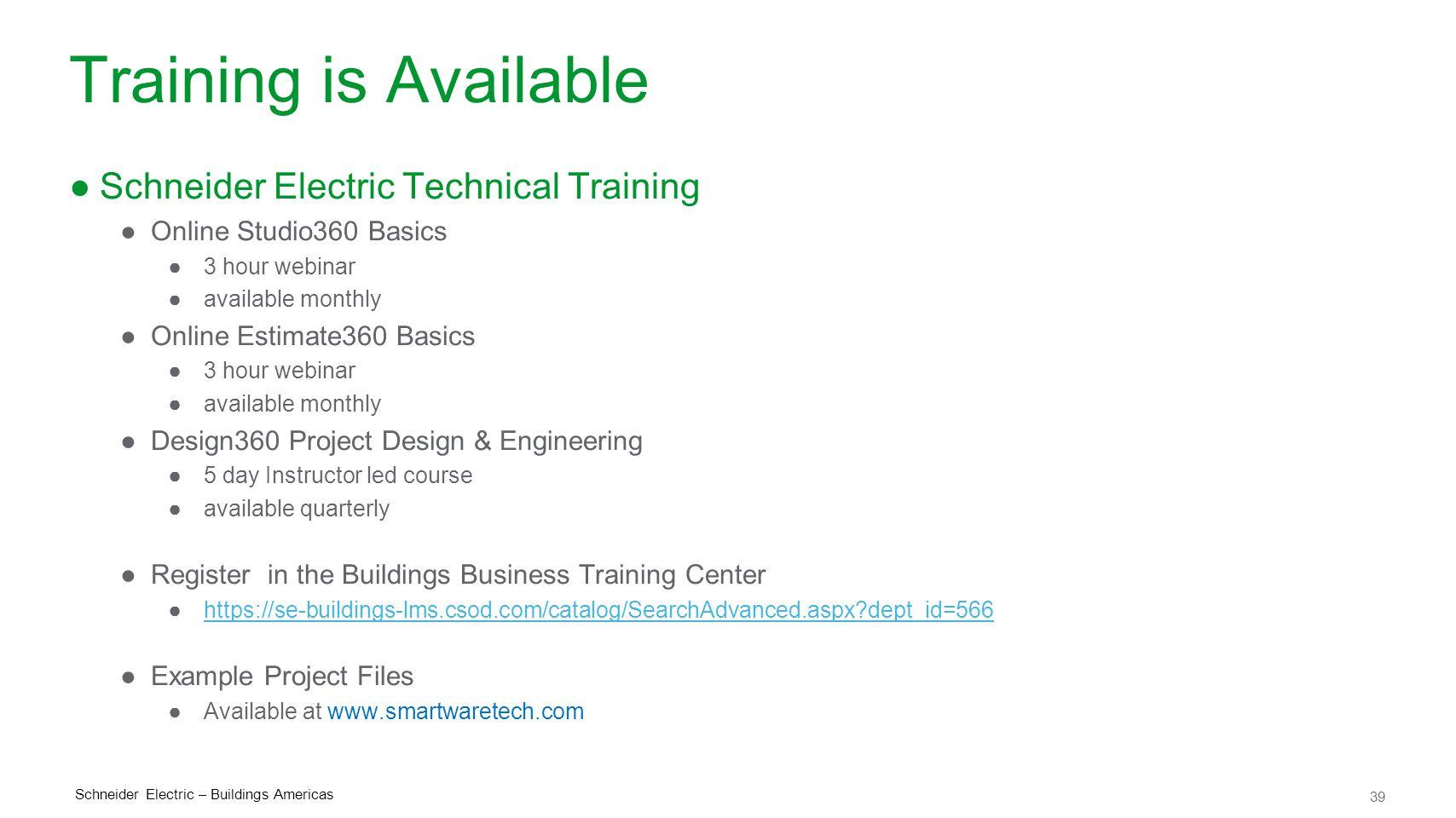 39 Schneider Electric – Buildings Americas Training is Available ●Schneider Electric Technical Training ●Online Studio360 Basics ●3 hour webinar ●avai