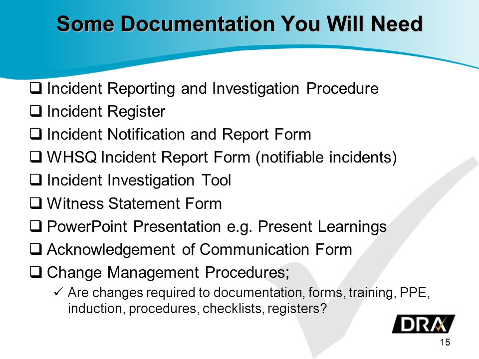 Some Documentation You Will Need  Incident Reporting and Investigation Procedure  Incident Register  Incident Notification and Report Form  WHSQ Incident Report Form (notifiable incidents)  Incident Investigation Tool  Witness Statement Form  PowerPoint Presentation e.g.