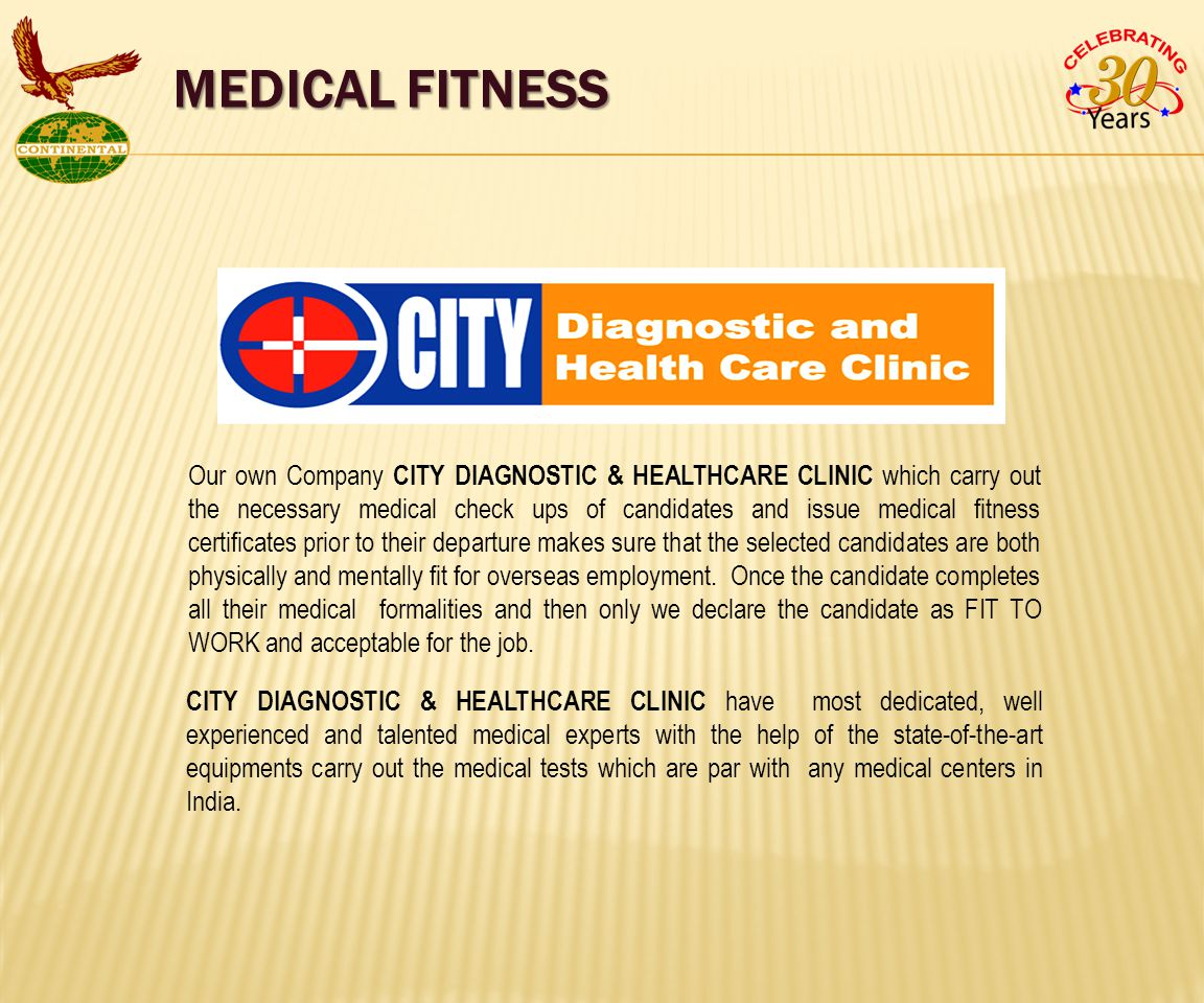Our own Company CITY DIAGNOSTIC & HEALTHCARE CLINIC which carry out the necessary medical check ups of candidates and issue medical fitness certificates prior to their departure makes sure that the selected candidates are both physically and mentally fit for overseas employment.