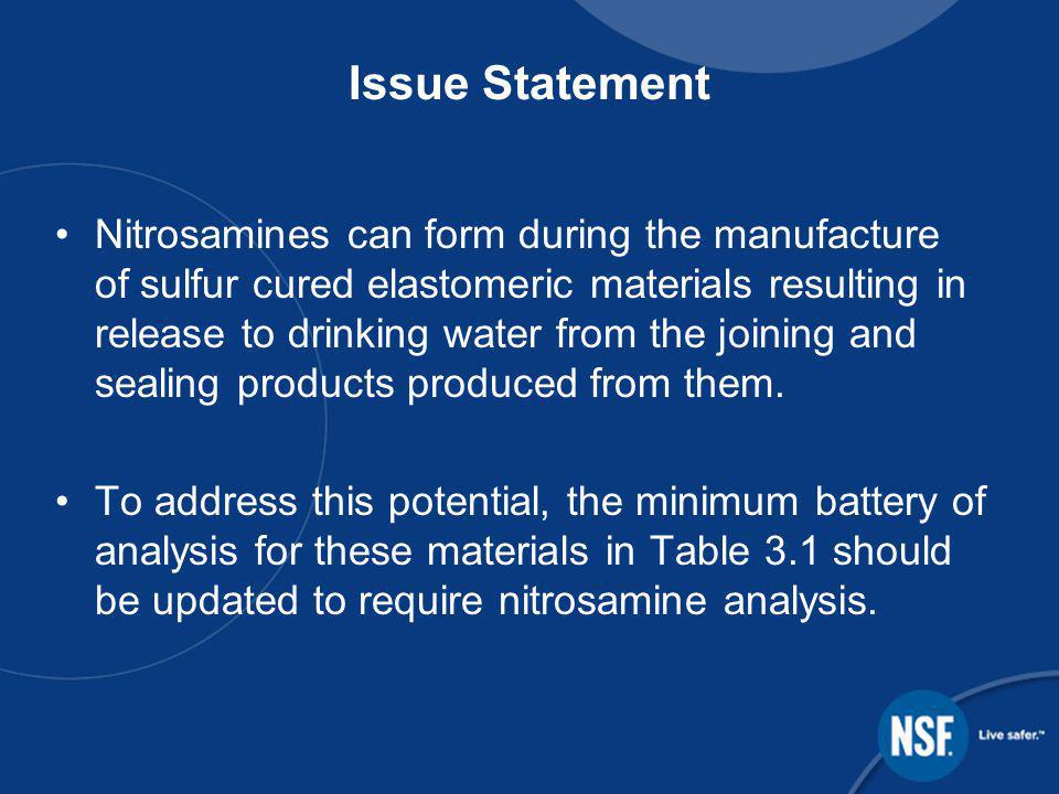 Issue Statement Nitrosamines can form during the manufacture of sulfur cured elastomeric materials resulting in release to drinking water from the joining and sealing products produced from them.