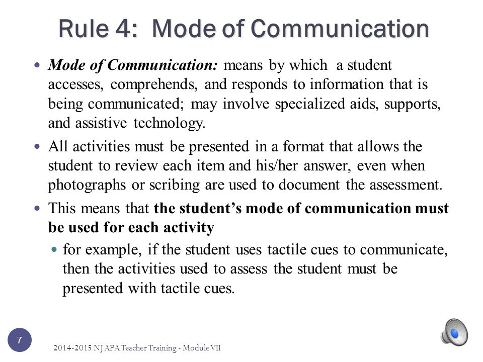 Rule 4: Mode of Communication Mode of Communication: means by which a student accesses, comprehends, and responds to information that is being communicated; may involve specialized aids, supports, and assistive technology.