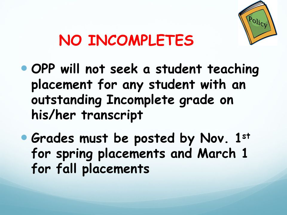 NO INCOMPLETES OPP will not seek a student teaching placement for any student with an outstanding Incomplete grade on his/her transcript Grades must be posted by Nov.