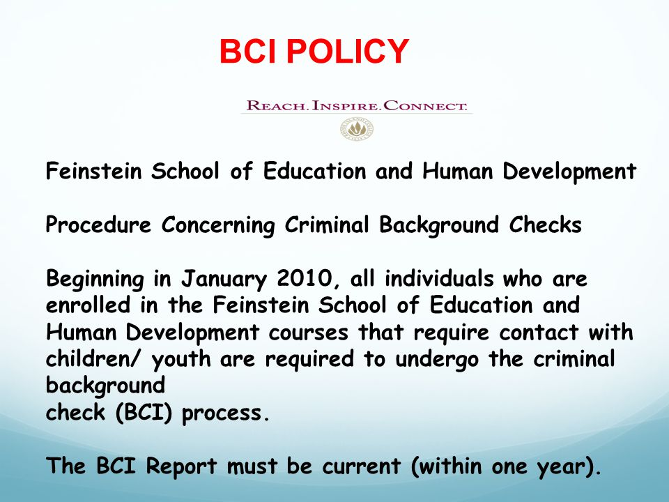 Feinstein School of Education and Human Development Procedure Concerning Criminal Background Checks Beginning in January 2010, all individuals who are enrolled in the Feinstein School of Education and Human Development courses that require contact with children/ youth are required to undergo the criminal background check (BCI) process.