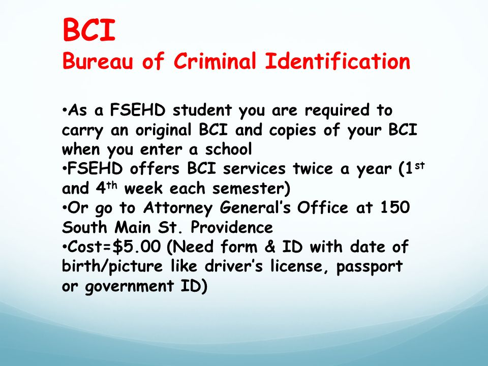 BCI Bureau of Criminal Identification As a FSEHD student you are required to carry an original BCI and copies of your BCI when you enter a school FSEHD offers BCI services twice a year (1 st and 4 th week each semester) Or go to Attorney General's Office at 150 South Main St.