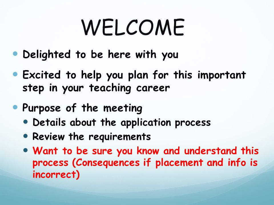 WELCOME Delighted to be here with you Excited to help you plan for this important step in your teaching career Purpose of the meeting Details about the application process Review the requirements Want to be sure you know and understand this process (Consequences if placement and info is incorrect)